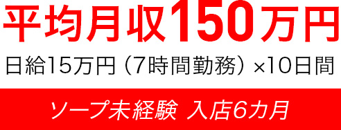 平均月収150万円 日給15万円(7時間勤務)×10日間 ソープ未経験 入店6カ月