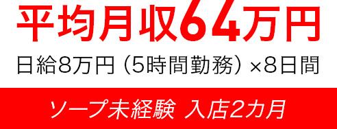 平均月収64万円 日給8万円(5時間勤務)×8日間 ソープ未経験 入店2カ月