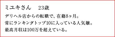 ミユキさん 23歳 デリヘル店からの転職で、在籍8ヶ月。常にランキングトップ10に入っている人気嬢。最高月収は100万を超えている。